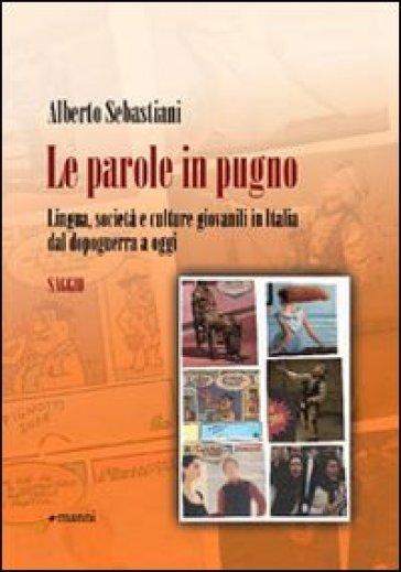 Le parole in pugno. Lingua, società e culture giovanili in Italia dal dopoguerra a oggi - Alberto Sebastiani |
