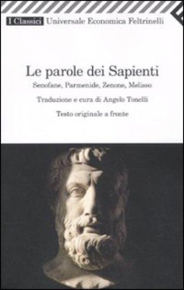 Le parole dei sapienti. Senofane, Parmenide, Zenone, Melisso. Testo greco a fronte - A. Tonelli | Rochesterscifianimecon.com