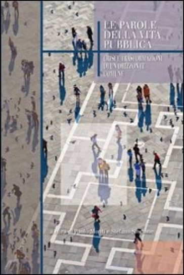 Le parole della vita pubblica. Crisi e trasformazioni di un orizzonte comune - P. Monti |