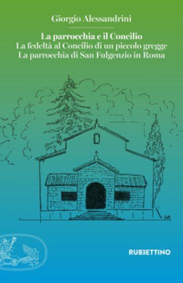 La parrocchia e il Concilio. La fedeltà al Concilio di un piccolo gregge. La parrocchia di San Fulgenzio in Roma - Giorgio Alessandrini |