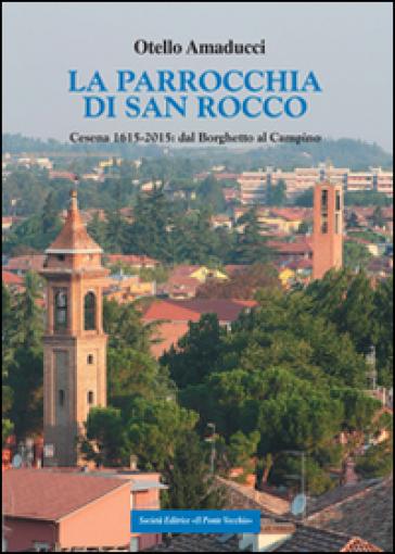 La parrocchia di San Rocco. Cesena 1615-2015: dal Borghetto al Campino - Otello Amaducci  