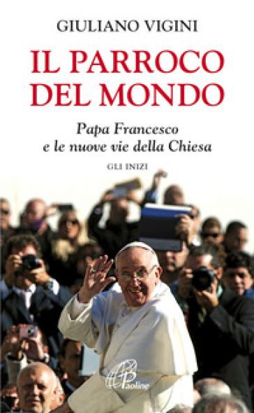 Il parroco del mondo. Papa Francesco e le nuove vie della Chiesa. Gli inizi - Giuliano Vigini | Kritjur.org
