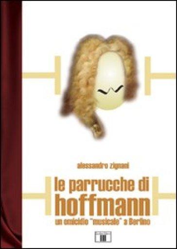 Le parrucche di Hoffmann. Un omicidio «musicale» a Berlino - Alessandro Zignani |
