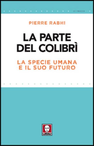La parte del colibrì. La specie umana e il suo futuro - Pierre Rabhi | Thecosgala.com