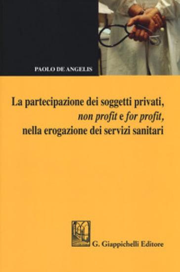 La partecipazione dei soggetti privati, non profit e for profit, nella erogazione dei servizi sanitari - Paolo De Angelis |