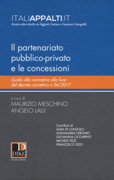 Il partenariato pubblico-privato e le concessioni. Guida alla normativa alla luce del decreto correttivo n.56/2017 - Maurizio Meschino   Thecosgala.com