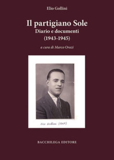Il partigiano Sole. Diario e documenti (1943-1945) - Elio Gollini | Kritjur.org