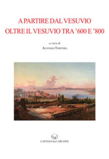 A partire dal Vesuvio. Oltre il Vesuvio tra '600 e '800 - A. Tortora |