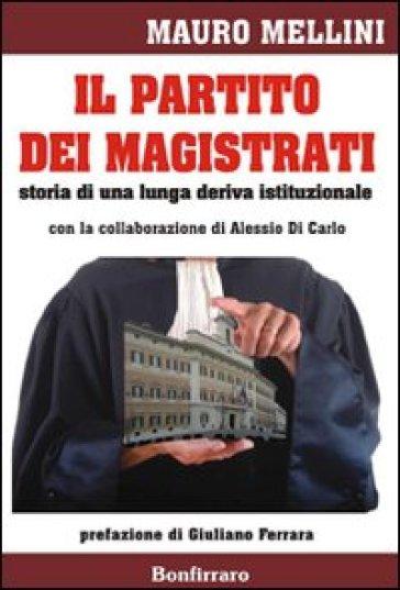 Il partito dei magistrati. Storia di una lunga deriva istituzionale - Mauro Mellini |