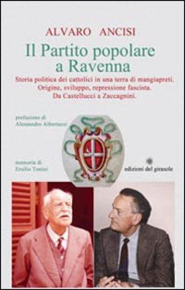 Il partito popolare a Ravenna. Storia politica dei cattolici in una terra di mangiapreti. Origine, sviluppo, repressione fascista. Da Castellucci a Zaccagnini - Alvaro Ancisi |
