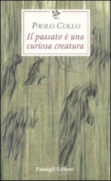 Il passato è una curiosa creatura - Paolo Collo |