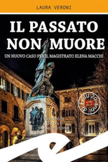 Il passato non muore. Un nuovo caso del magistrato Elena Macchi - Laura Veroni | Thecosgala.com