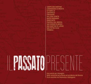 Il passato presente. Una storia per immagini delle comunità a oriente e occidente del Brenta, fra le antiche vie Postumia e Valsugana. Ediz. illustrata