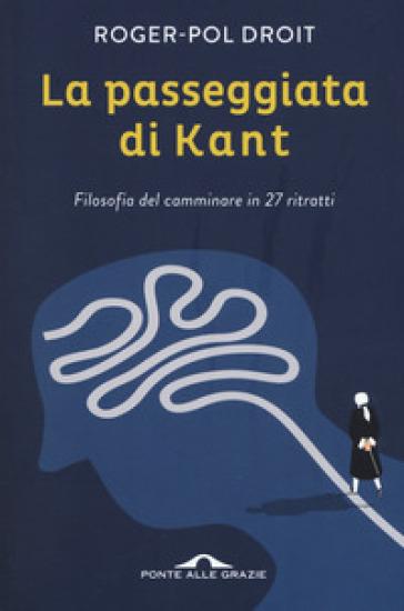 La passeggiata di Kant. Filosofia del camminare in 27 ritratti - Roger-Pol Droit   Rochesterscifianimecon.com