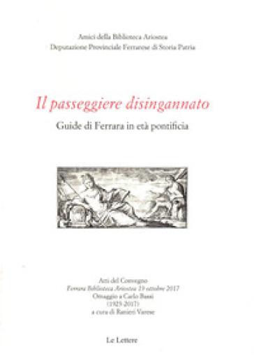 Il passeggiere disingannato. Guide di Ferrara in età pontificia. Atti del Convegno (Ferrara Biblioteca Ariostea 19 ottobre 2017). Omaggio a Carlo Bassi (1923-2017) - R. Varese |