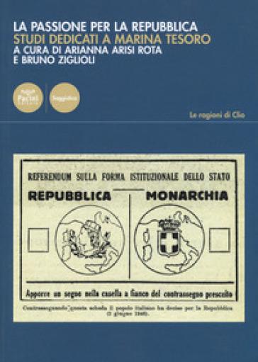 La passione per la Repubblica. Studi dedicati a Marina Tesoro - A. Arisi Rota |