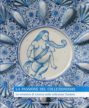 La passione del collezionismo. La ceramica di Laterza nella collezione Tondolo - G. Donatone | Rochesterscifianimecon.com