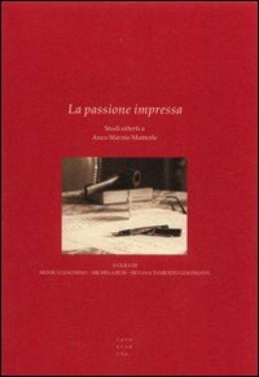 La passione impressa. Studi offerti a Anco Marzio Mutterle - S. Tamiozzo  