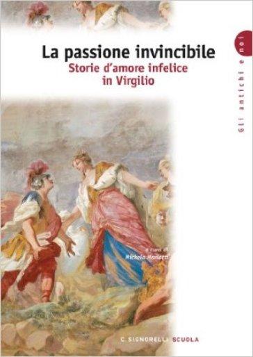 La passione invincibile. Storie d'amore infelice in Virgilio. Per le Scuole superiori
