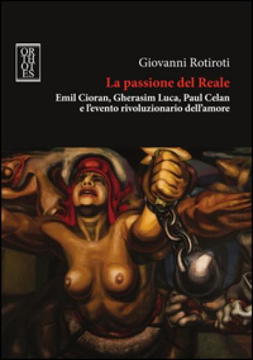 La passione del reale. Emil Cioran, Gherasim Luca, Paul Celan e l'evento rivoluzionario dell'amore - Giovanni Rotiroti |