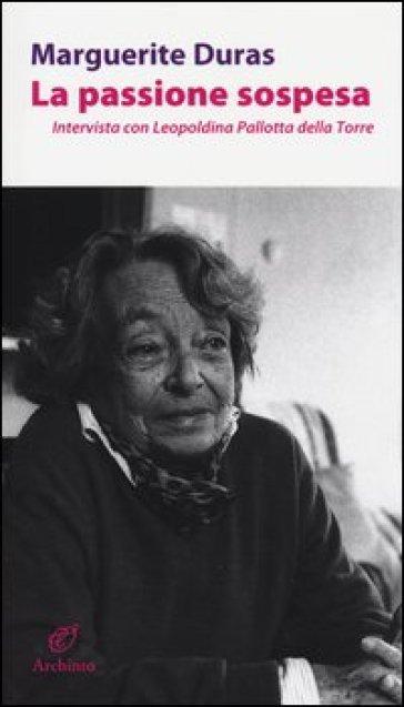 La passione sospesa. Intervista con Leopoldina Pallotta della Torre - Marguerite Duras |