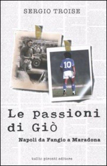 Le passioni di Giò. Napoli da Fangio a Maradona - Sergio Troise |