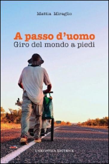A passo d'uomo. Giro del mondo a piedi - Mattia Miraglio |
