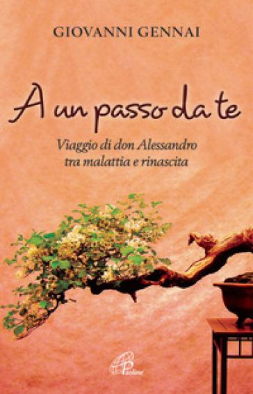 A un passo da te. Viaggio di don Alessandro tra malattia e rinascita - Giovanni Gennai   Rochesterscifianimecon.com