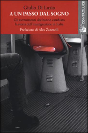 A un passo dal sogno. Gli avvenimenti che hanno cambiato la storia dell'immigrazione in Italia - Giulio Di Luzio |