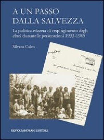 A un passo dalla salvezza. La politica svizzera di respingimento degli ebrei durante le persecuzioni 1933-1945 - Silvana Calvo   Jonathanterrington.com