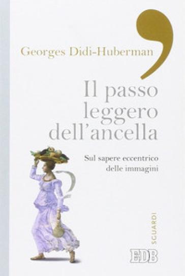 Il passo leggero dell'ancella. Sul sapere eccentrico delle immagini - Georges Didi-Huberman   Rochesterscifianimecon.com