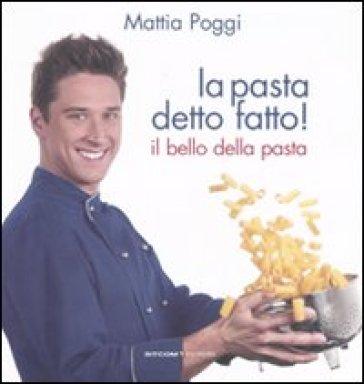 La pasta detto fatto! Il bello della pasta - Mattia Poggi |