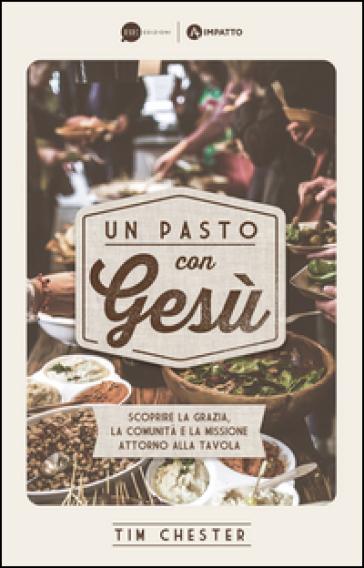 Un pasto con Gesù. Scoprire la grazia, la comunità e la missione attorno alla tavola - Tim Chester |