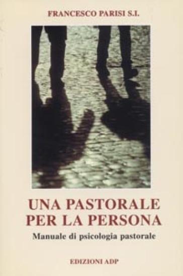 Una pastorale per la persona. Manuale di psicologia pastorale - Francesco Parisi |