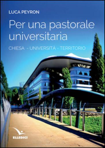 Per una pastorale universitaria. Chiesa, università, territorio - Luca Peyron   Rochesterscifianimecon.com