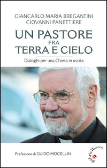Un pastore fra terra e cielo. Conversazioni per una Chiesa in uscita - Giancarlo Maria Bregantini |