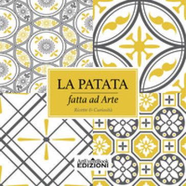 La patata fatta ad arte. Ricette & curiosità - Cristina Pistolesi | Rochesterscifianimecon.com