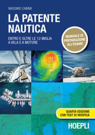 La patente nautica. Entro e oltre le 12 miglia a vela e a motore - Massimo Caimmi |