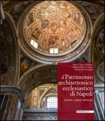 Il patrimonio architettonico ecclesiastico di Napoli. Forme e spazi ritrovati - Anna Chiara Alabiso |