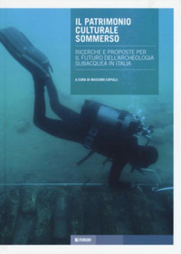 Il patrimonio culturale sommerso. Ricerche e proposte per il futuro dell'archeologia subacquea in Italia - Massimo Capulli |