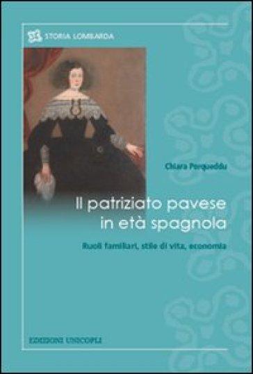 Il patriziato pavese in età spagnola. Ruoli familiari, stile di vita, economia - Chiara Porqueddu |