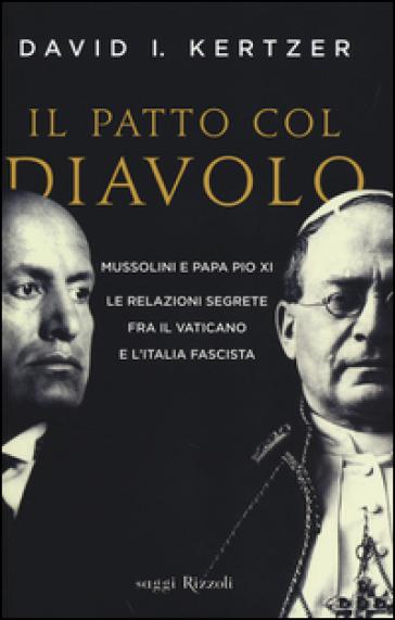 Il patto col diavolo. Mussolini e papa Pio XI. Le relazioni segrete fra il Vaticano e l'Italia fascista - David I. Kertzer |