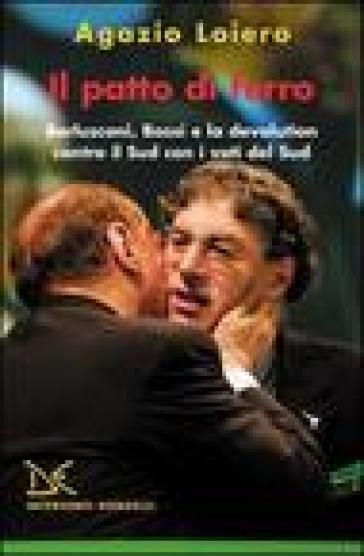 Il patto di ferro. Berlusconi, Bossi e la devolution contro il Sud con i voti del Sud - Agazio Loiero |