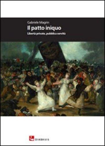 Il patto iniquo. Libertà private, pubblica servitù - Gabriele Magrin |
