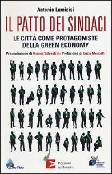 Il patto dei sindaci. Le città come protagoniste della green economy - Antonio Lumicisi pdf epub