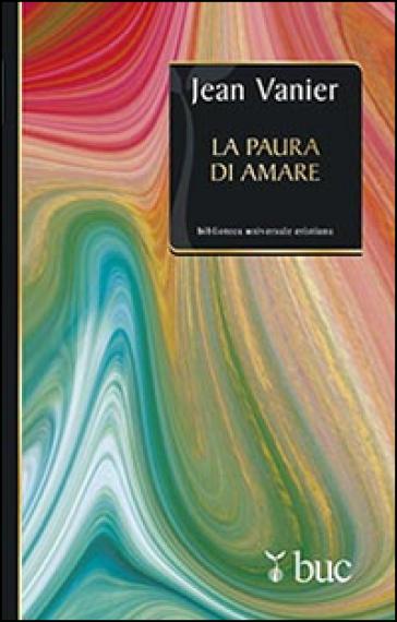 La paura di amare. Quattro meditazioni sul valore della fragilità - Jean Vanier |