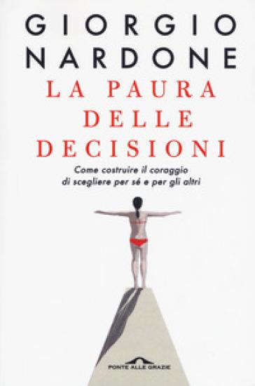 La paura delle decisioni. Come costruire il coraggio di scegliere per sé e per gli altri - Giorgio Nardone |