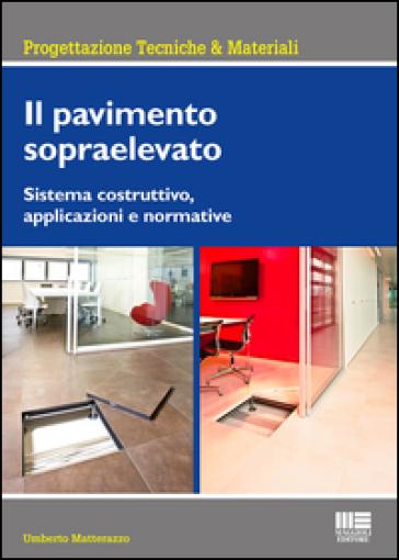 Il pavimento sopraelevato. Sistema costruttivo, applicazioni e normative - Umberto Matterazzo |
