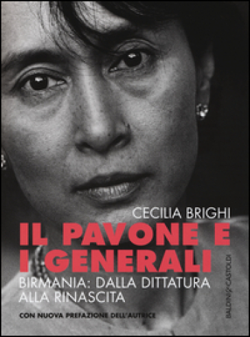 Il pavone e i generali. Birmania: dalla dittatura alla rinascita - Cecilia Brighi |