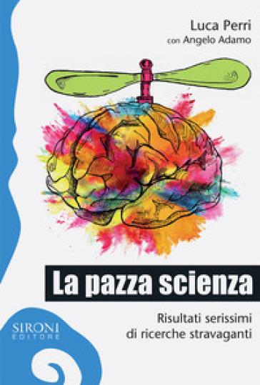 La pazza scienza. Risultati serissimi di ricerche stravaganti - Luca Perri |